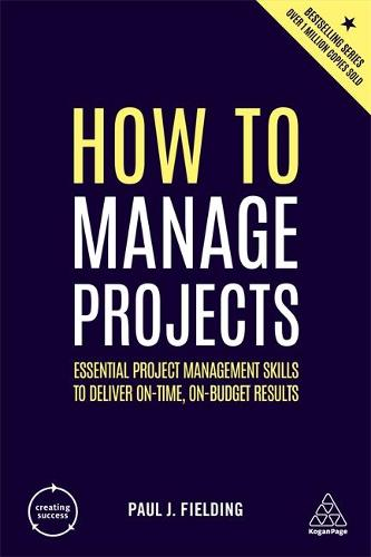 How to Manage Projects: Essential Project Management Skills to Deliver On-time, On-budget Results - Creating Success (Paperback)