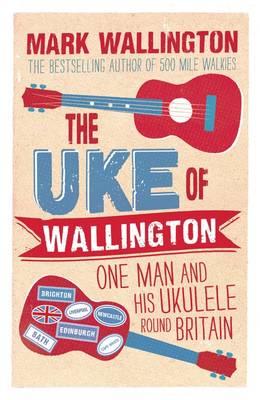 The Uke of Wallington: One Man and His Ukulele Round Britain (Paperback)