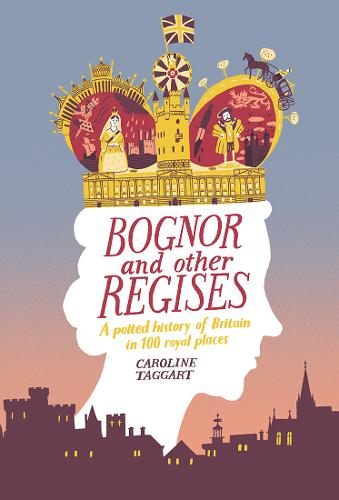 Bognor and Other Regises: A potted history of Britain in 100 royal places (Hardback)