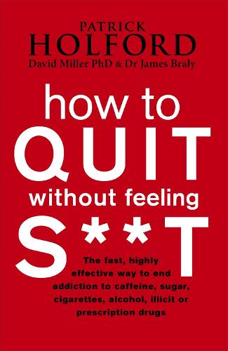 How To Quit Without Feeling S**T: The fast, highly effective way to end addiction to caffeine, sugar, cigarettes, alcohol, illicit or prescription drugs (Paperback)