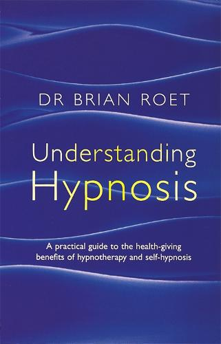 Understanding Hypnosis: A practical guide to the health-giving benefits of hypnotherapy and self-hypnosis (Paperback)