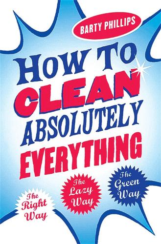 How To Clean Absolutely Everything: The right way, the lazy way and the green way (Paperback)