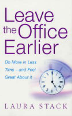 Leave the Office Earlier: Do More in Less Time and Feel Great About it (Paperback)