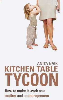 Kitchen Table Tycoon: How to Make it Work as a Mother and an Entrepreneur (Paperback)