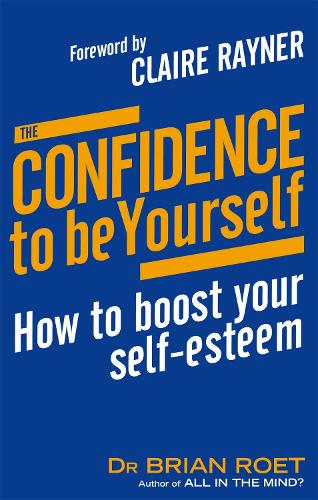 The Confidence To Be Yourself: How to boost your self-esteem (Paperback)