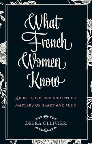 What French Women Know: About Love, Sex and Other Matters of Heart and Mind (Paperback)
