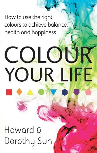 Colour Your Life: How to use the right colours to achieve balance, health and happiness (Paperback)