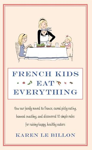 French Kids Eat Everything: How our family moved to France, cured picky eating, banned snacking and discovered 10 simple rules for raising happy, healthy eaters (Paperback)