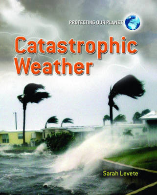 Catastrophic Weather - Protecting Our Planet 10 (Hardback)