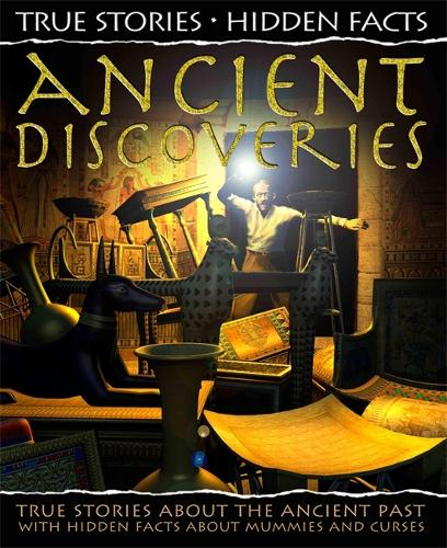 True Stories, Hidden Facts: Ancient Discoveries: True Stories about the Ancient Past! - True Stories, Hidden Facts (Hardback)