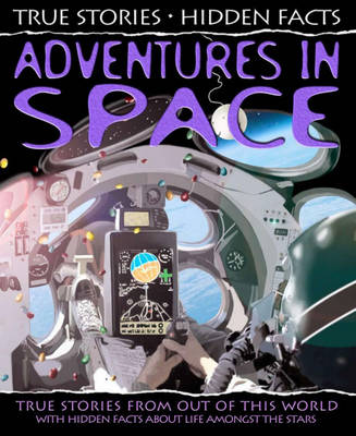 Adventures in Space: True Stories from Out of the World! - True Stories, Hidden Facts No. 1 (Hardback)