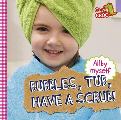 Bubbles, Tub, Have a Scrub! - All by Myself 1 (Board book)