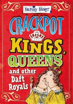 Barmy Biogs: Crackpot Kings, Queens & other Daft Royals - Barmy Biogs (Hardback)
