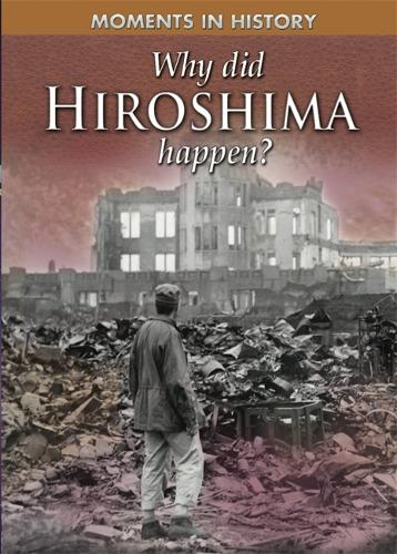 Moments in History: Why Did Hiroshima happen? - Moments in History (Hardback)