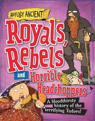 Awfully Ancient: Royals, Rebels and Horrible Headchoppers: A bloodthirsty history of the terrifying Tudors! - Awfully Ancient (Hardback)