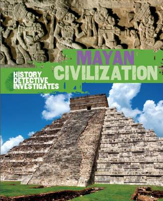 Mayan Civilization - The History Detective Investigates No. 35 (Hardback)