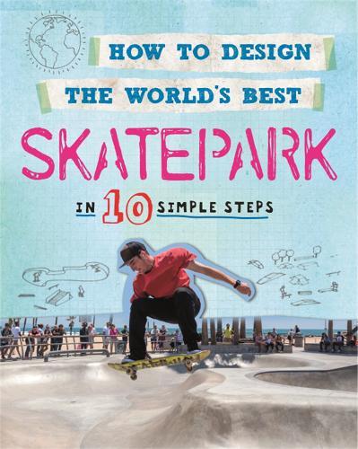 How to Design the World's Best Skatepark: In 10 Simple Steps - How to Design the World's Best (Paperback)