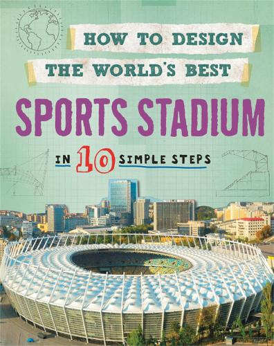 How to Design the World's Best Sports Stadium: In 10 Simple Steps - How to Design the World's Best (Paperback)