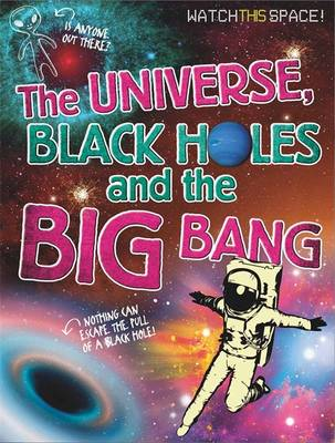 Watch This Space: The Universe, Black Holes and the Big Bang - Watch This Space (Hardback)