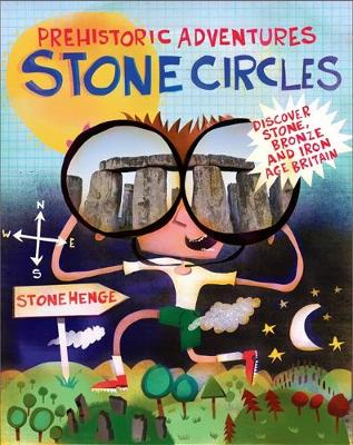 Prehistoric Adventures: Stone Circles: Discover Stone, Bronze and Iron Age Britain - Prehistoric Adventures (Hardback)