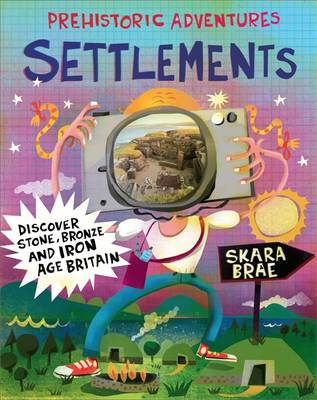 Prehistoric Adventures: Settlements: Discover Stone, Bronze and Iron Age Britain - Prehistoric Adventures (Hardback)