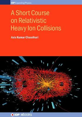 A Short Course on Relativistic Heavy Ion Collisions - IOP Expanding Physics (Hardback)