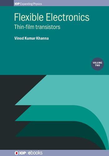 Flexible Electronics, Volume 2: Thin film transistors - IOP Expanding Physics (Hardback)