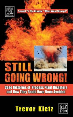 Still Going Wrong!: Case Histories of Process Plant Disasters and How They Could Have Been Avoided (Hardback)