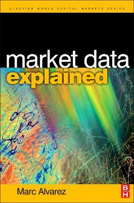 Market Data Explained: A Practical Guide to Global Capital Markets Information - The Elsevier and Mondo Visione World Capital Markets (Hardback)