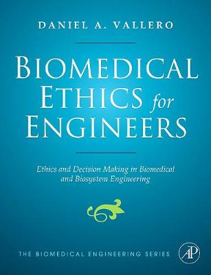 Biomedical Ethics for Engineers: Ethics and Decision Making in Biomedical and Biosystem Engineering (Hardback)