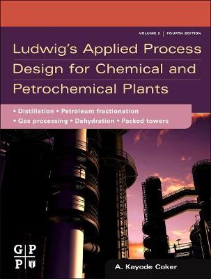 Ludwig's Applied Process Design for Chemical and Petrochemical Plants: Ludwig's Applied Process Design for Chemical and Petrochemical Plants Distillation, Packed Towers, Petroleum Fractionation, Gas Processing and Dehydration Volume 2 (Hardback)
