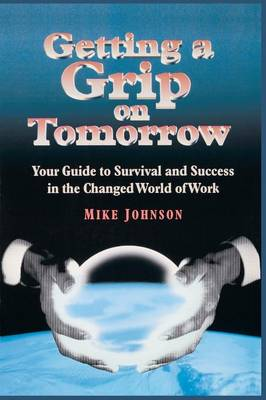 Getting a Grip on Tomorrow: Your Guide to Survival and Success in the Changed World of Work (Paperback)