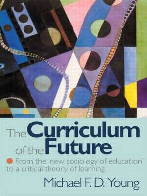 The Curriculum of the Future: From the 'New Sociology of Education' to a Critical Theory of Learning (Paperback)