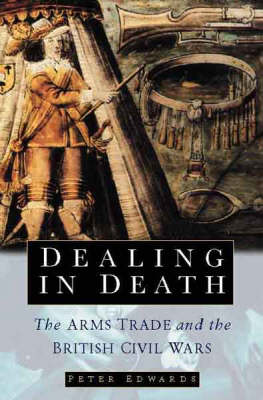 Dealing in Death: The Arms Trade and the British Civil Wars (Hardback)