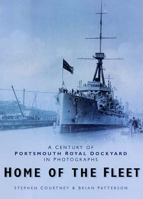 Home of the Fleet: A Century of Portsmouth Royal Dockyard in Photographs (Hardback)