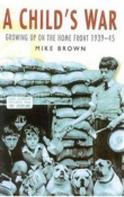 A Child's War: Growing Up on the Home Front 1939-45 (Paperback)