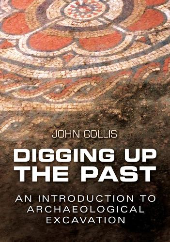 Digging Up the Past: An Introduction to Archaeological Excavation (Paperback)