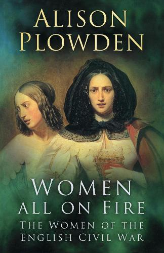 Women All on Fire: The Women of the English Civil War (Paperback)