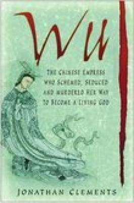 Wu: The Chinese Empress Who Schemed, Seduced and Murdered Her Way to Become a Living God (Hardback)