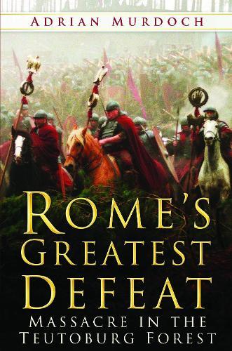 Rome's Greatest Defeat: Massacre in the Teutoburg Forest (Hardback)