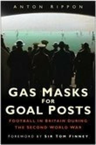 Gas Masks for Goal Posts: Football in Britain During the Second World War (Hardback)