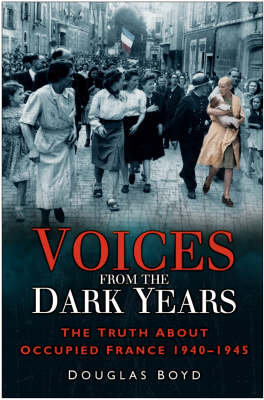 Voices from the Dark Years: The Truth About Occupied France 1940-1945 (Hardback)