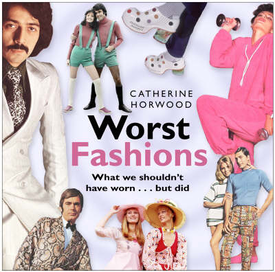 Worst Fashions: What We Shouldn't Have Worn - But Did (Hardback)