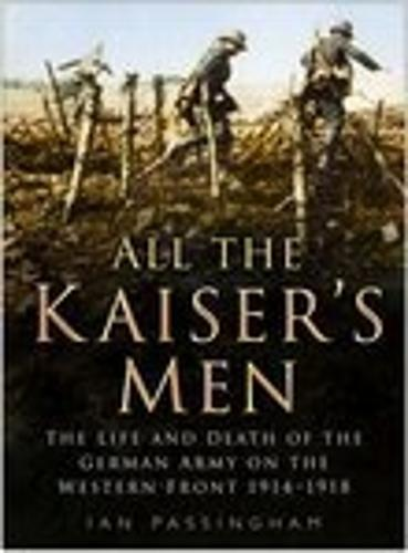 All the Kaiser's Men: The Life and Death of the German Soldier on the Western Front (Paperback)