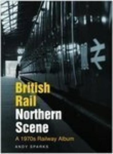 British Rail Northern Scene: A 1970s Railway Album (Hardback)