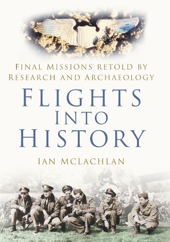 Flights Into History: Final Missions Retold by Research and Archaeology (Hardback)