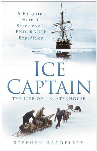 Ice Captain: The Life of J.R. Stenhouse: A Forgotten Hero of Shackleton's Endurance Expedition (Hardback)