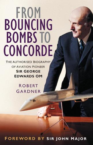 From Bouncing Bombs to Concorde: The Authorised Biography of Aviation Pioneer Sir George Edwards OM (Hardback)