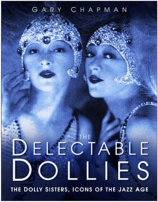 The Delectable Dollies: The Dolly Sisters, Icons of the Jazz Age (Hardback)
