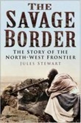 The Savage Border: The Story of the North-West Frontier (Hardback)